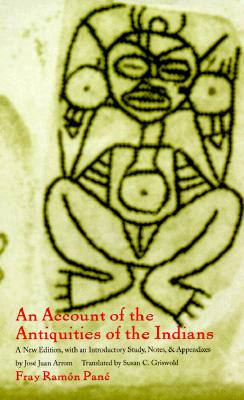 An Account of the Antiquities of the Indians By Pane, Ramon/ Arrom, Jose Juan (EDT)/ Griswold, Susan (TRN)/ Arrom, Jose Juan/ Griswold Susan C. (TRN)